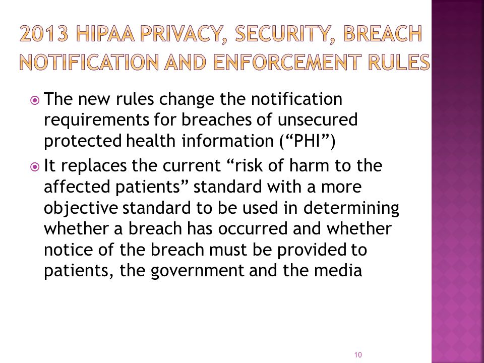  The new rules change the notification requirements for breaches of unsecured protected health information ( PHI )  It replaces the current risk of harm to the affected patients standard with a more objective standard to be used in determining whether a breach has occurred and whether notice of the breach must be provided to patients, the government and the media 10