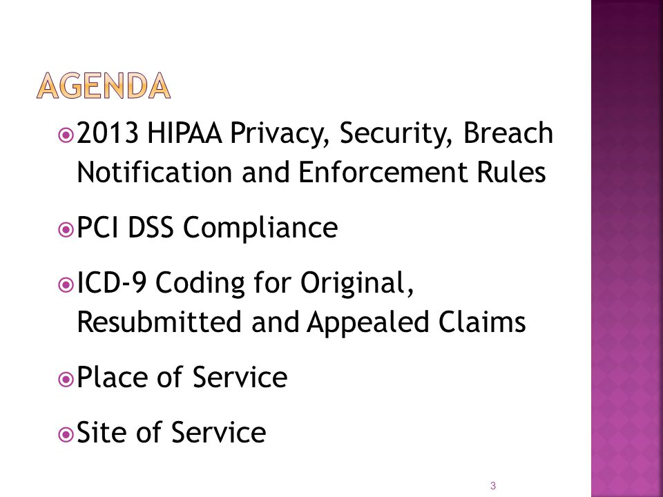  2013 HIPAA Privacy, Security, Breach Notification and Enforcement Rules  PCI DSS Compliance  ICD-9 Coding for Original, Resubmitted and Appealed Claims  Place of Service  Site of Service 3
