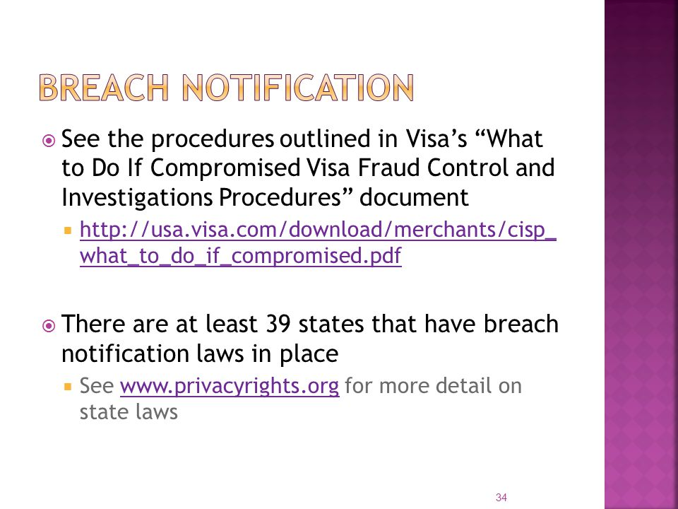  See the procedures outlined in Visa's What to Do If Compromised Visa Fraud Control and Investigations Procedures document  http://usa.visa.com/download/merchants/cisp_ what_to_do_if_compromised.pdf http://usa.visa.com/download/merchants/cisp_ what_to_do_if_compromised.pdf  There are at least 39 states that have breach notification laws in place  See www.privacyrights.org for more detail on state lawswww.privacyrights.org 34