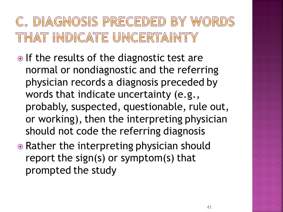  If the results of the diagnostic test are normal or nondiagnostic and the referring physician records a diagnosis preceded by words that indicate uncertainty (e.g., probably, suspected, questionable, rule out, or working), then the interpreting physician should not code the referring diagnosis  Rather the interpreting physician should report the sign(s) or symptom(s) that prompted the study 41