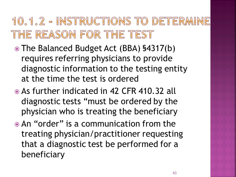  The Balanced Budget Act (BBA) §4317(b) requires referring physicians to provide diagnostic information to the testing entity at the time the test is ordered  As further indicated in 42 CFR 410.32 all diagnostic tests must be ordered by the physician who is treating the beneficiary  An order is a communication from the treating physician/practitioner requesting that a diagnostic test be performed for a beneficiary 43