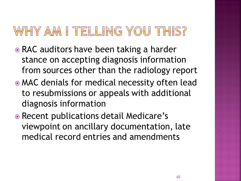  RAC auditors have been taking a harder stance on accepting diagnosis information from sources other than the radiology report  MAC denials for medical necessity often lead to resubmissions or appeals with additional diagnosis information  Recent publications detail Medicare's viewpoint on ancillary documentation, late medical record entries and amendments 48