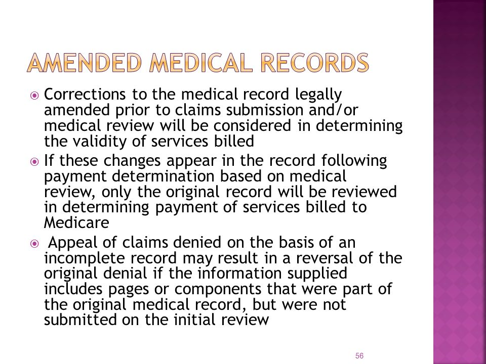  Corrections to the medical record legally amended prior to claims submission and/or medical review will be considered in determining the validity of services billed  If these changes appear in the record following payment determination based on medical review, only the original record will be reviewed in determining payment of services billed to Medicare  Appeal of claims denied on the basis of an incomplete record may result in a reversal of the original denial if the information supplied includes pages or components that were part of the original medical record, but were not submitted on the initial review 56