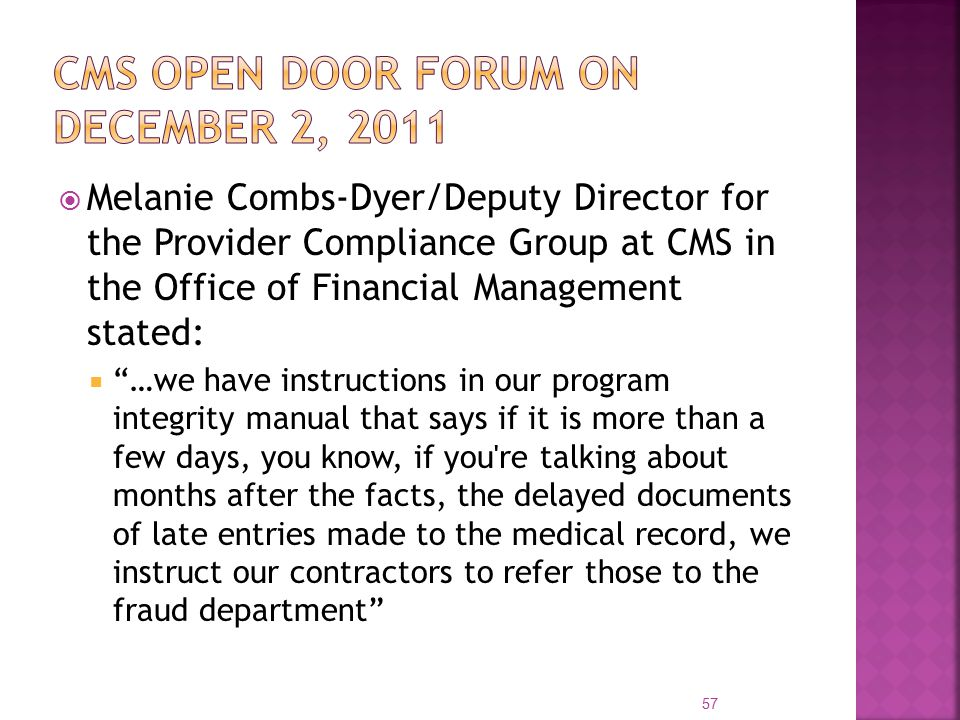  Melanie Combs-Dyer/Deputy Director for the Provider Compliance Group at CMS in the Office of Financial Management stated:  …we have instructions in our program integrity manual that says if it is more than a few days, you know, if you re talking about months after the facts, the delayed documents of late entries made to the medical record, we instruct our contractors to refer those to the fraud department 57