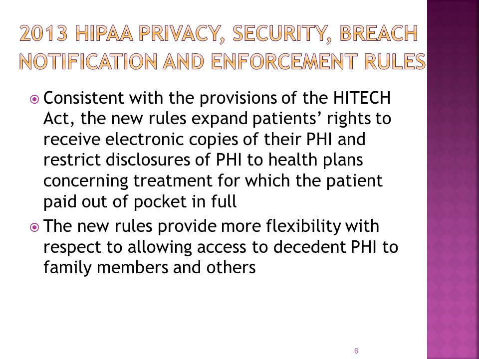  Consistent with the provisions of the HITECH Act, the new rules expand patients' rights to receive electronic copies of their PHI and restrict disclosures of PHI to health plans concerning treatment for which the patient paid out of pocket in full  The new rules provide more flexibility with respect to allowing access to decedent PHI to family members and others 6