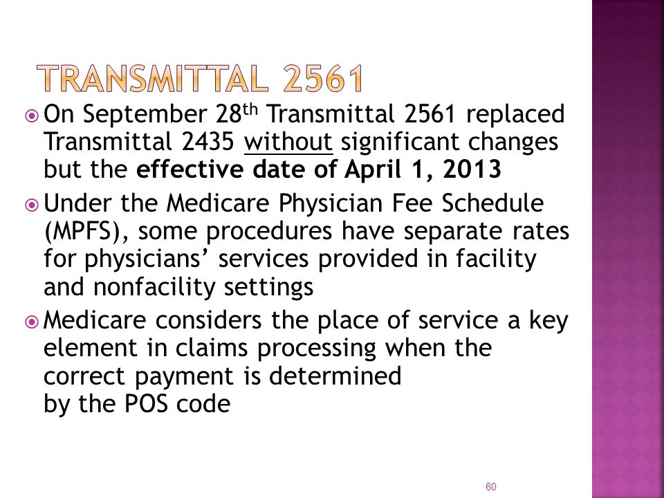  On September 28 th Transmittal 2561 replaced Transmittal 2435 without significant changes but the effective date of April 1, 2013  Under the Medicare Physician Fee Schedule (MPFS), some procedures have separate rates for physicians' services provided in facility and nonfacility settings  Medicare considers the place of service a key element in claims processing when the correct payment is determined by the POS code 60