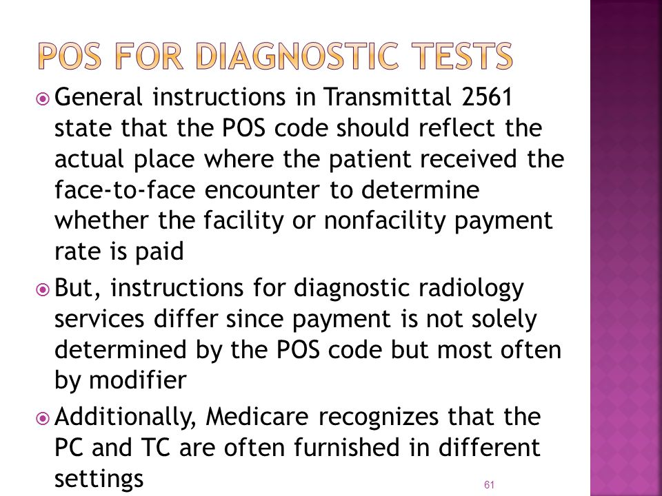  General instructions in Transmittal 2561 state that the POS code should reflect the actual place where the patient received the face-to-face encounter to determine whether the facility or nonfacility payment rate is paid  But, instructions for diagnostic radiology services differ since payment is not solely determined by the POS code but most often by modifier  Additionally, Medicare recognizes that the PC and TC are often furnished in different settings 61