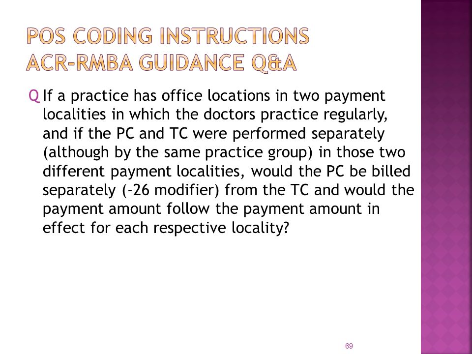 QIf a practice has office locations in two payment localities in which the doctors practice regularly, and if the PC and TC were performed separately (although by the same practice group) in those two different payment localities, would the PC be billed separately (-26 modifier) from the TC and would the payment amount follow the payment amount in effect for each respective locality.