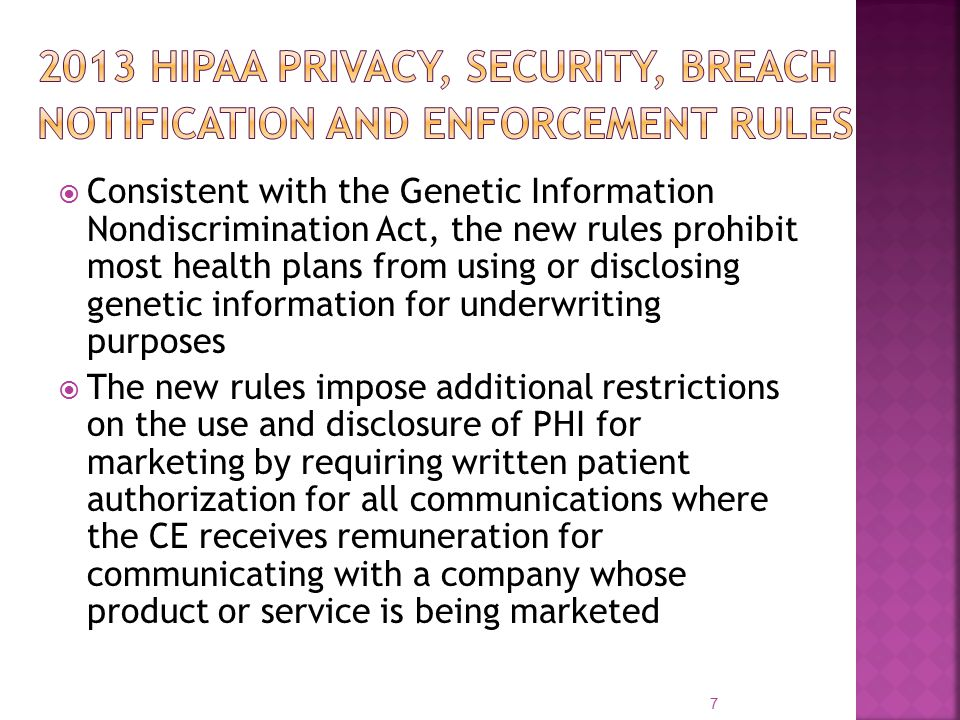  Consistent with the Genetic Information Nondiscrimination Act, the new rules prohibit most health plans from using or disclosing genetic information for underwriting purposes  The new rules impose additional restrictions on the use and disclosure of PHI for marketing by requiring written patient authorization for all communications where the CE receives remuneration for communicating with a company whose product or service is being marketed 7