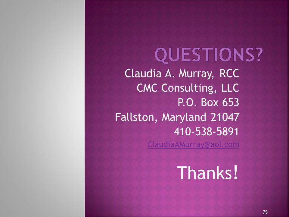 Claudia A. Murray, RCC CMC Consulting, LLC P.O. Box 653 Fallston, Maryland 21047 410-538-5891 ClaudiaAMurray@aol.com Thanks ! 75