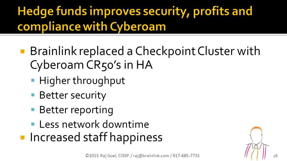  Brainlink replaced a Checkpoint Cluster with Cyberoam CR50's in HA  Higher throughput  Better security  Better reporting  Less network downtime  Increased staff happiness ©2013 Raj Goel, CISSP / raj@brainlink.com / 917-685-7731 16