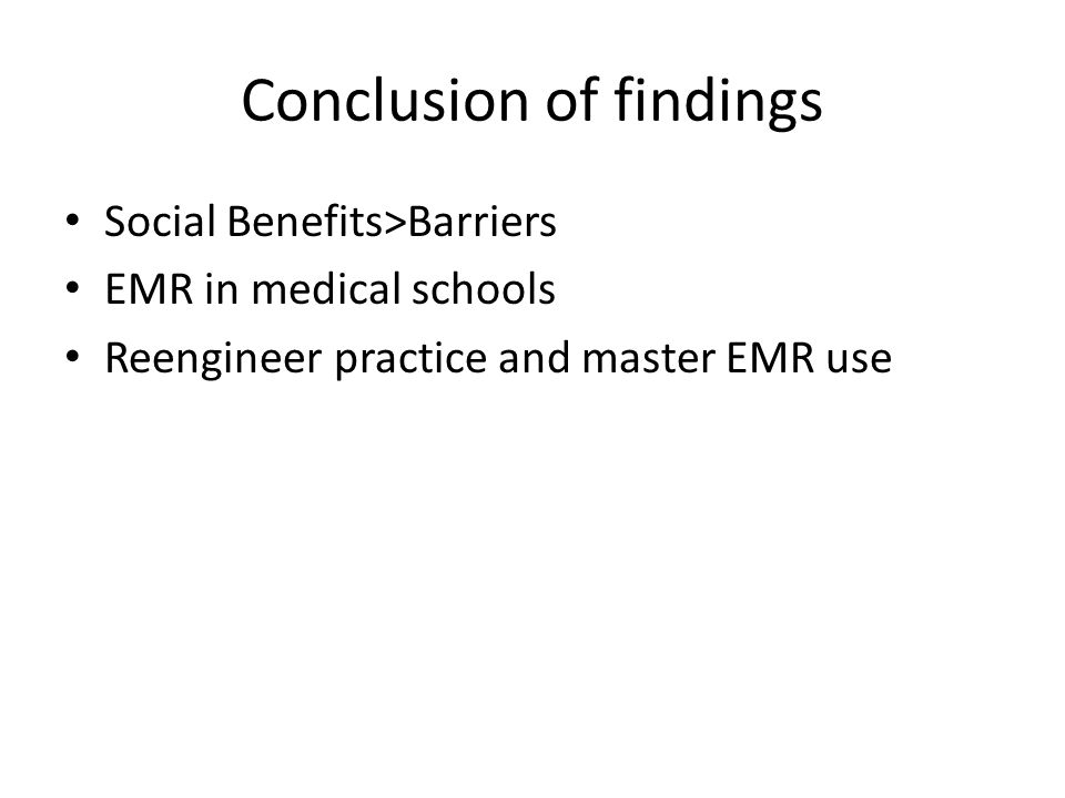 Conclusion of findings Social Benefits>Barriers EMR in medical schools Reengineer practice and master EMR use