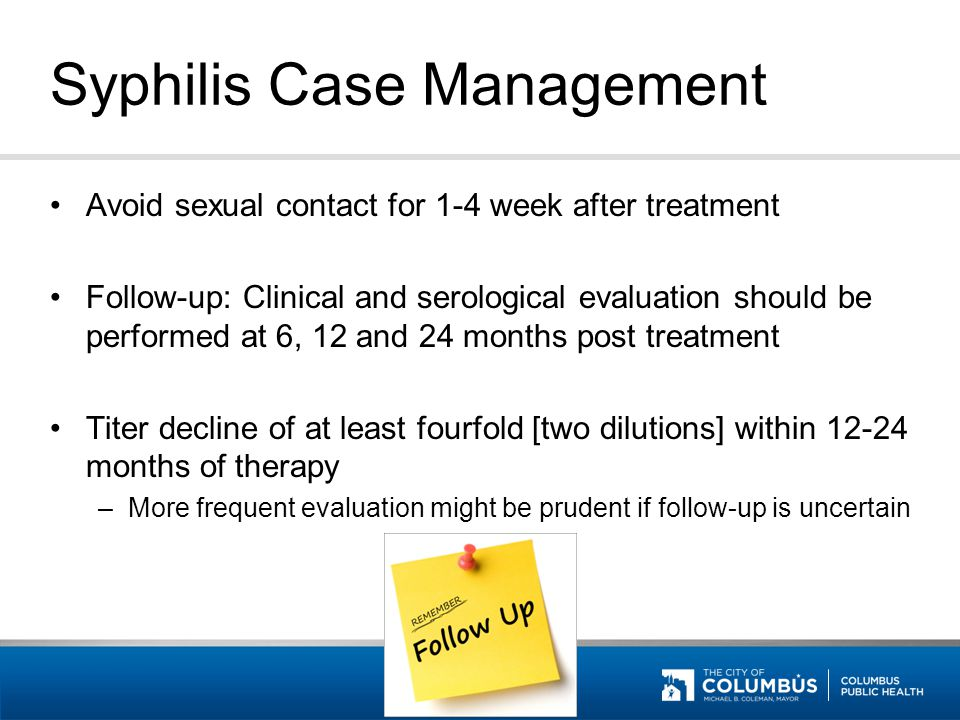 Syphilis Case Management Avoid sexual contact for 1-4 week after treatment Follow-up: Clinical and serological evaluation should be performed at 6, 12