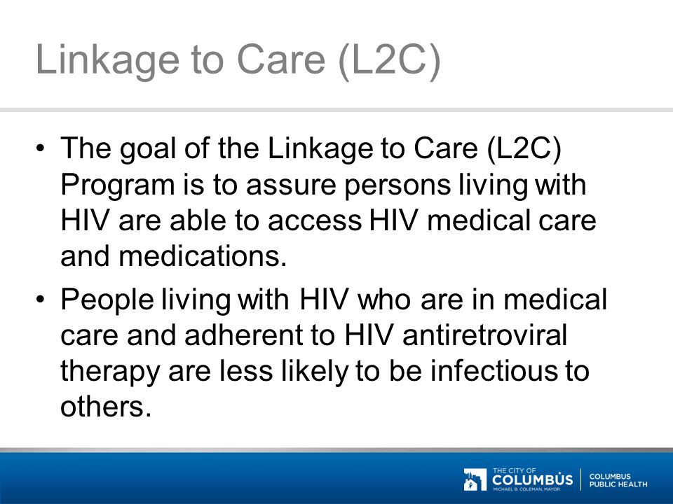 Linkage to Care (L2C) The goal of the Linkage to Care (L2C) Program is to assure persons living with HIV are able to access HIV medical care and medic