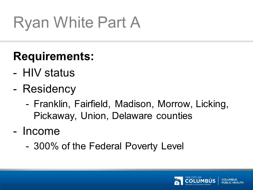 Ryan White Part A Requirements: -HIV status -Residency -Franklin, Fairfield, Madison, Morrow, Licking, Pickaway, Union, Delaware counties -Income -300