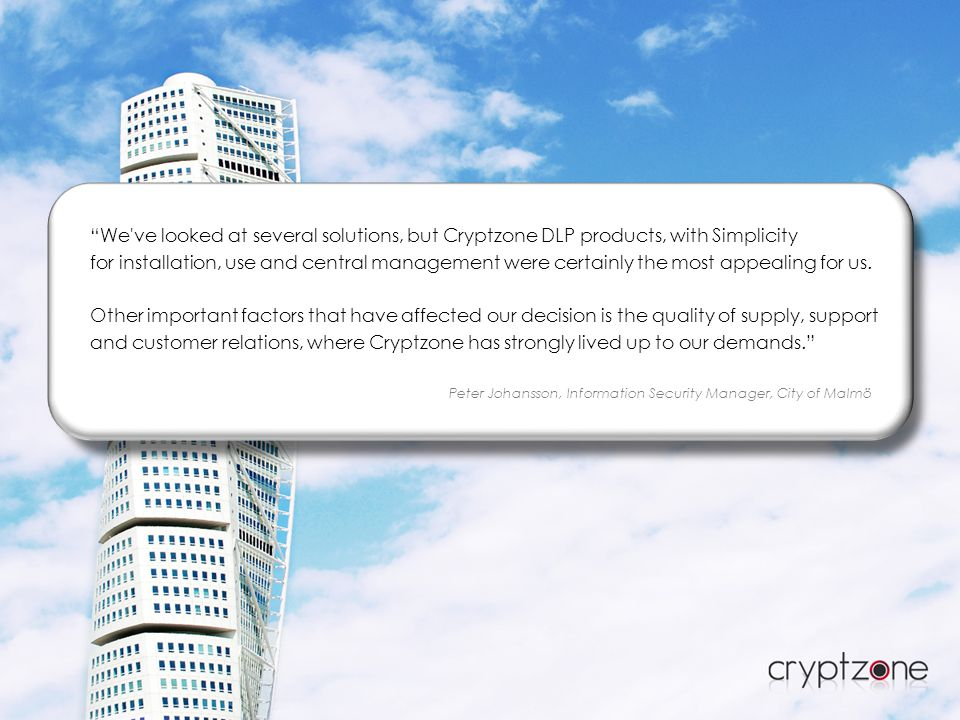 We ve looked at several solutions, but Cryptzone DLP products, with Simplicity for installation, use and central management were certainly the most appealing for us.
