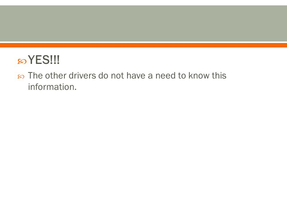  YES!!!  The other drivers do not have a need to know this information.