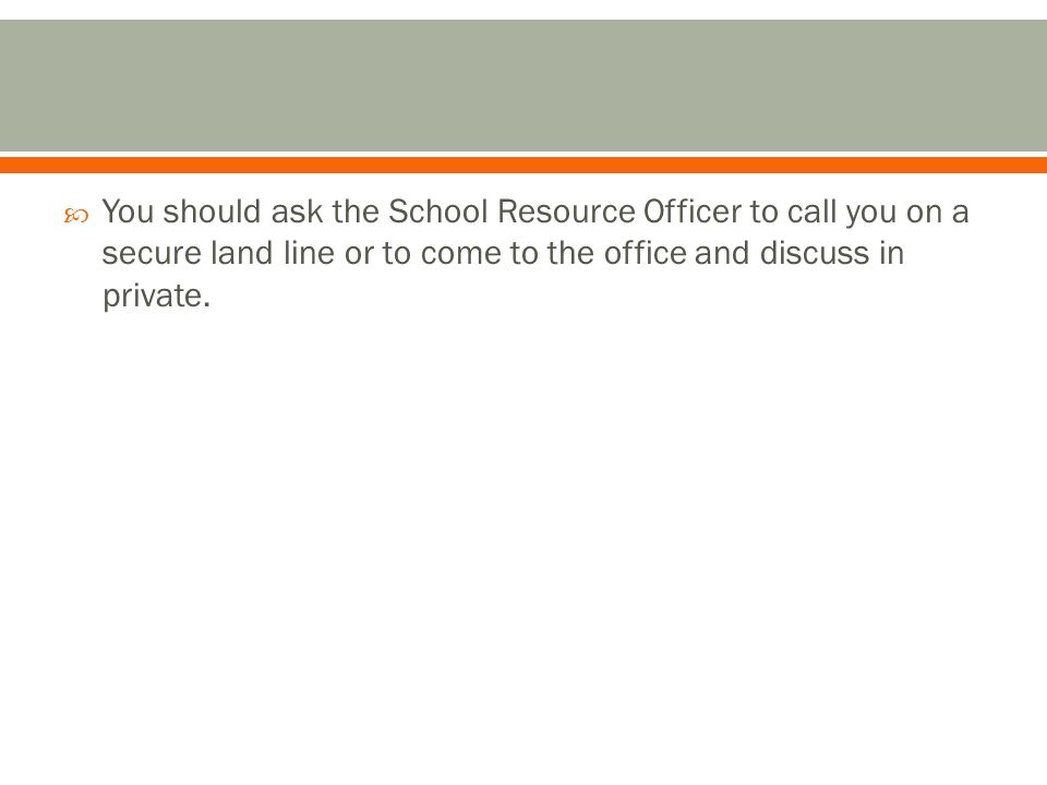 You should ask the School Resource Officer to call you on a secure land line or to come to the office and discuss in private.