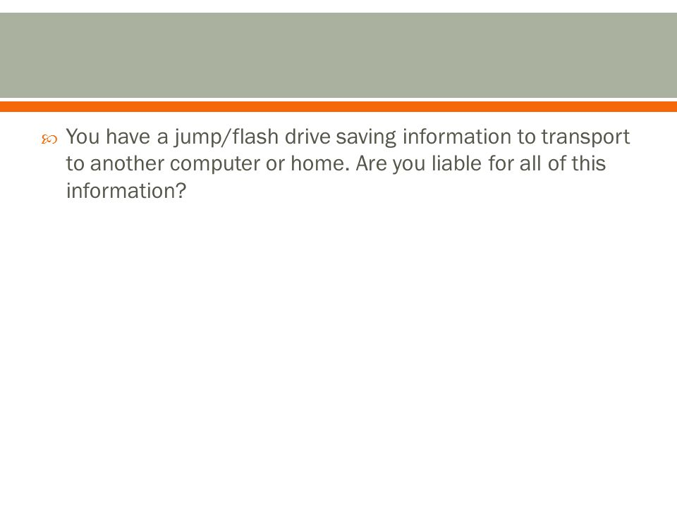  You have a jump/flash drive saving information to transport to another computer or home.