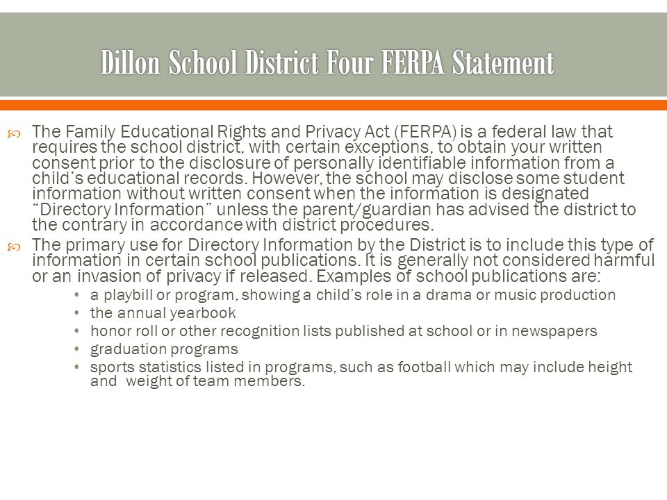  The Family Educational Rights and Privacy Act (FERPA) is a federal law that requires the school district, with certain exceptions, to obtain your written consent prior to the disclosure of personally identifiable information from a child's educational records.