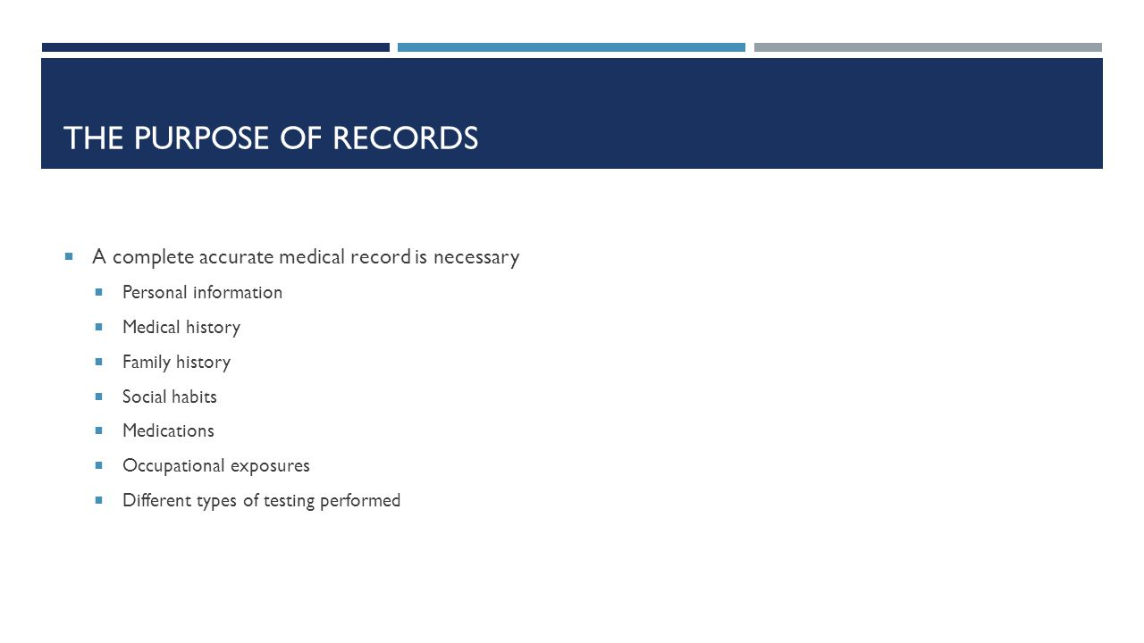 THE PURPOSE OF RECORDS  A complete accurate medical record is necessary  Personal information  Medical history  Family history  Social habits  M