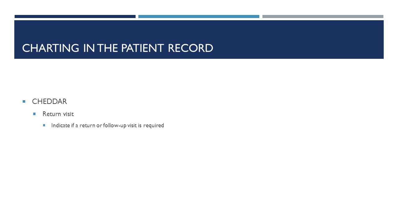 CHARTING IN THE PATIENT RECORD  CHEDDAR  Return visit  Indicate if a return or follow-up visit is required