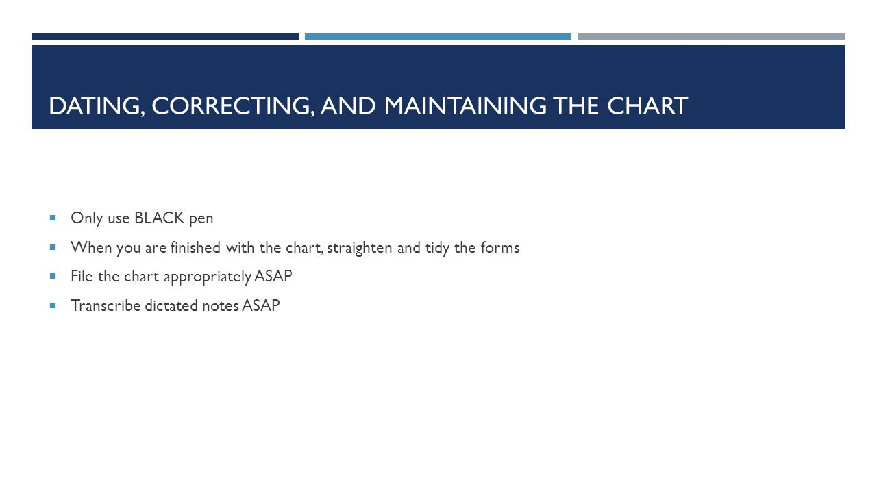 DATING, CORRECTING, AND MAINTAINING THE CHART  Only use BLACK pen  When you are finished with the chart, straighten and tidy the forms  File the ch