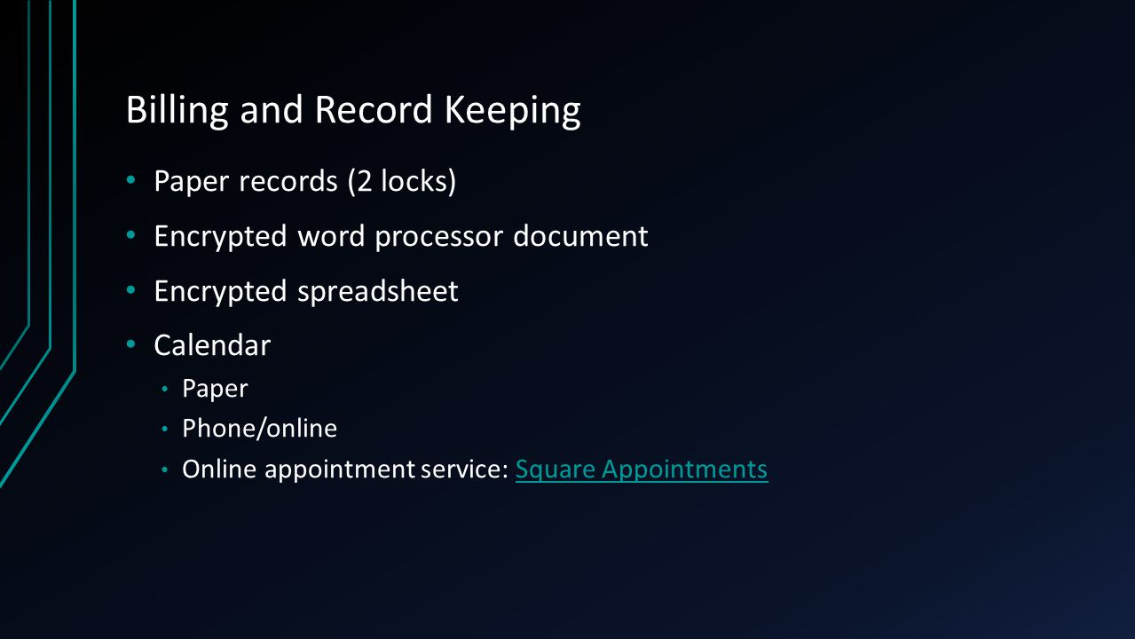 Billing and Record Keeping Paper records (2 locks) Encrypted word processor document Encrypted spreadsheet Calendar Paper Phone/online Online appointment service: Square AppointmentsSquare Appointments