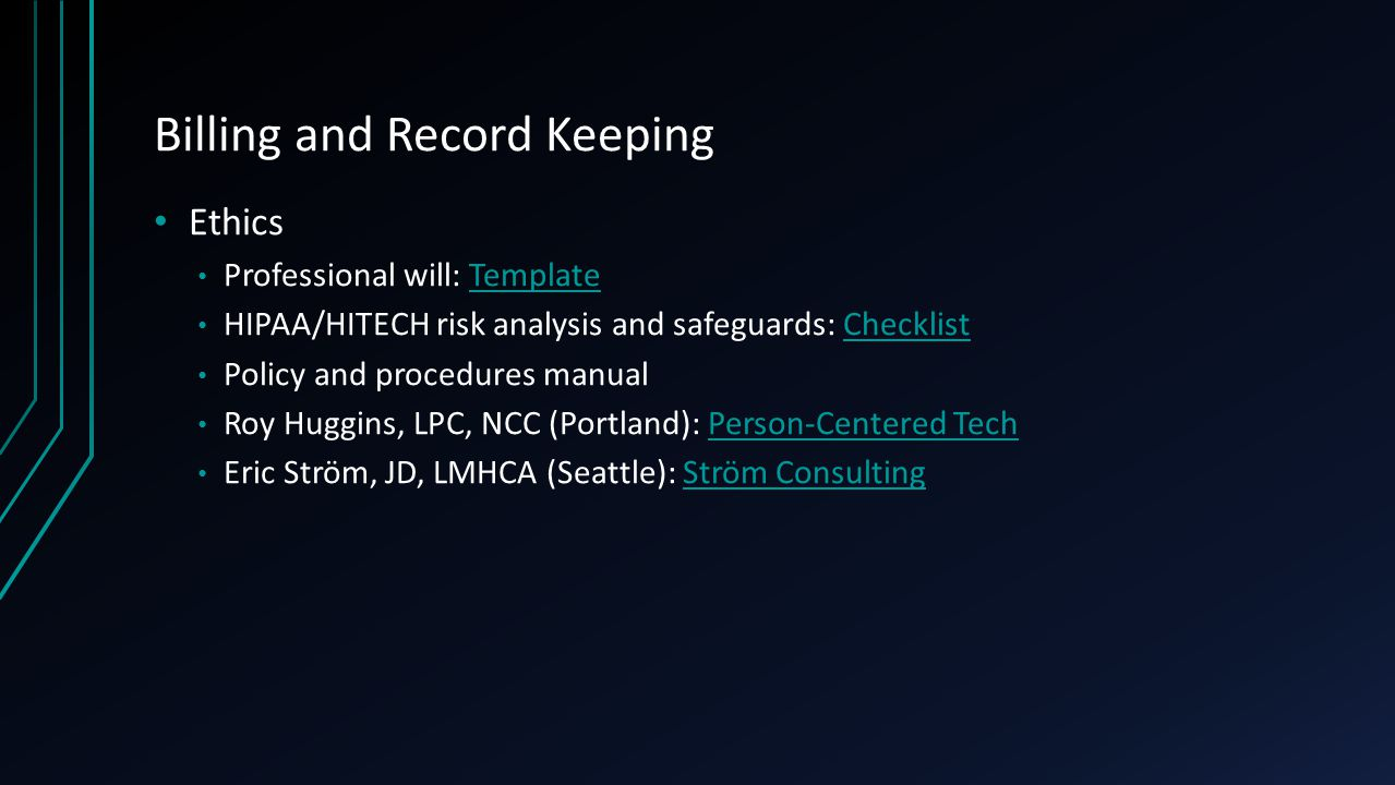 Billing and Record Keeping Ethics Professional will: TemplateTemplate HIPAA/HITECH risk analysis and safeguards: ChecklistChecklist Policy and procedures manual Roy Huggins, LPC, NCC (Portland): Person-Centered TechPerson-Centered Tech Eric Ström, JD, LMHCA (Seattle): Ström ConsultingStröm Consulting