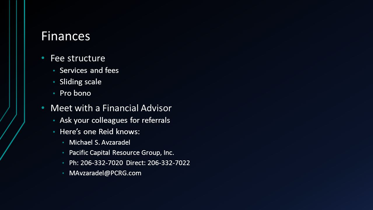 Finances Fee structure Services and fees Sliding scale Pro bono Meet with a Financial Advisor Ask your colleagues for referrals Here's one Reid knows: