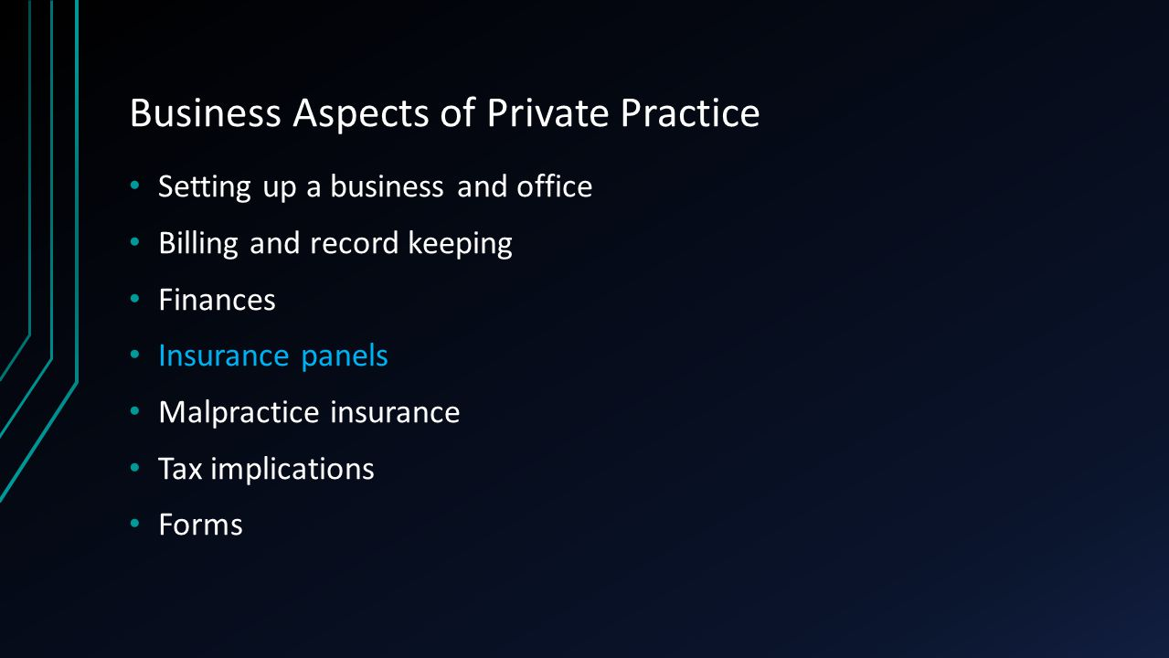 Business Aspects of Private Practice Setting up a business and office Billing and record keeping Finances Insurance panels Malpractice insurance Tax implications Forms
