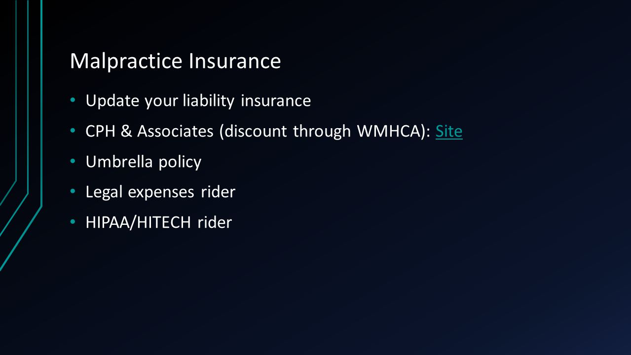 Malpractice Insurance Update your liability insurance CPH & Associates (discount through WMHCA): SiteSite Umbrella policy Legal expenses rider HIPAA/HITECH rider