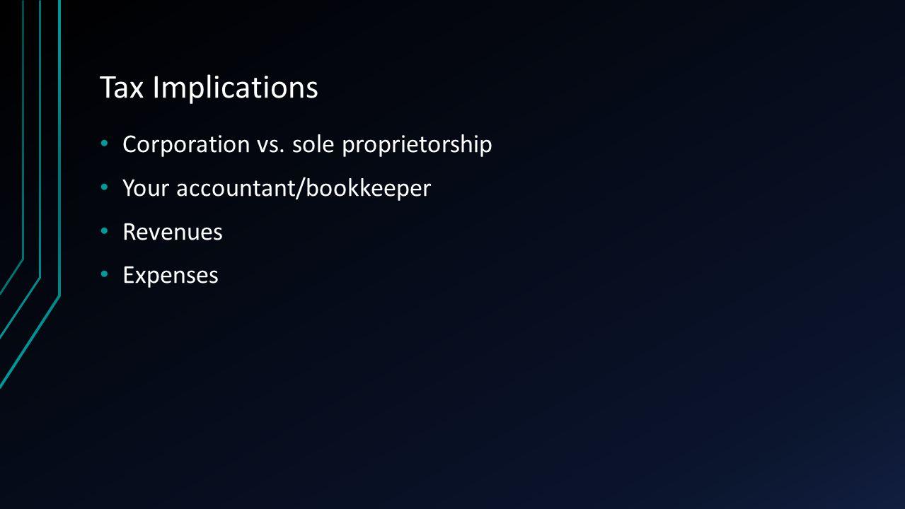 Tax Implications Corporation vs. sole proprietorship Your accountant/bookkeeper Revenues Expenses