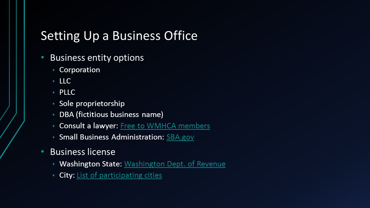Setting Up a Business Office Business entity options Corporation LLC PLLC Sole proprietorship DBA (fictitious business name) Consult a lawyer: Free to WMHCA membersFree to WMHCA members Small Business Administration: SBA.govSBA.gov Business license Washington State: Washington Dept.