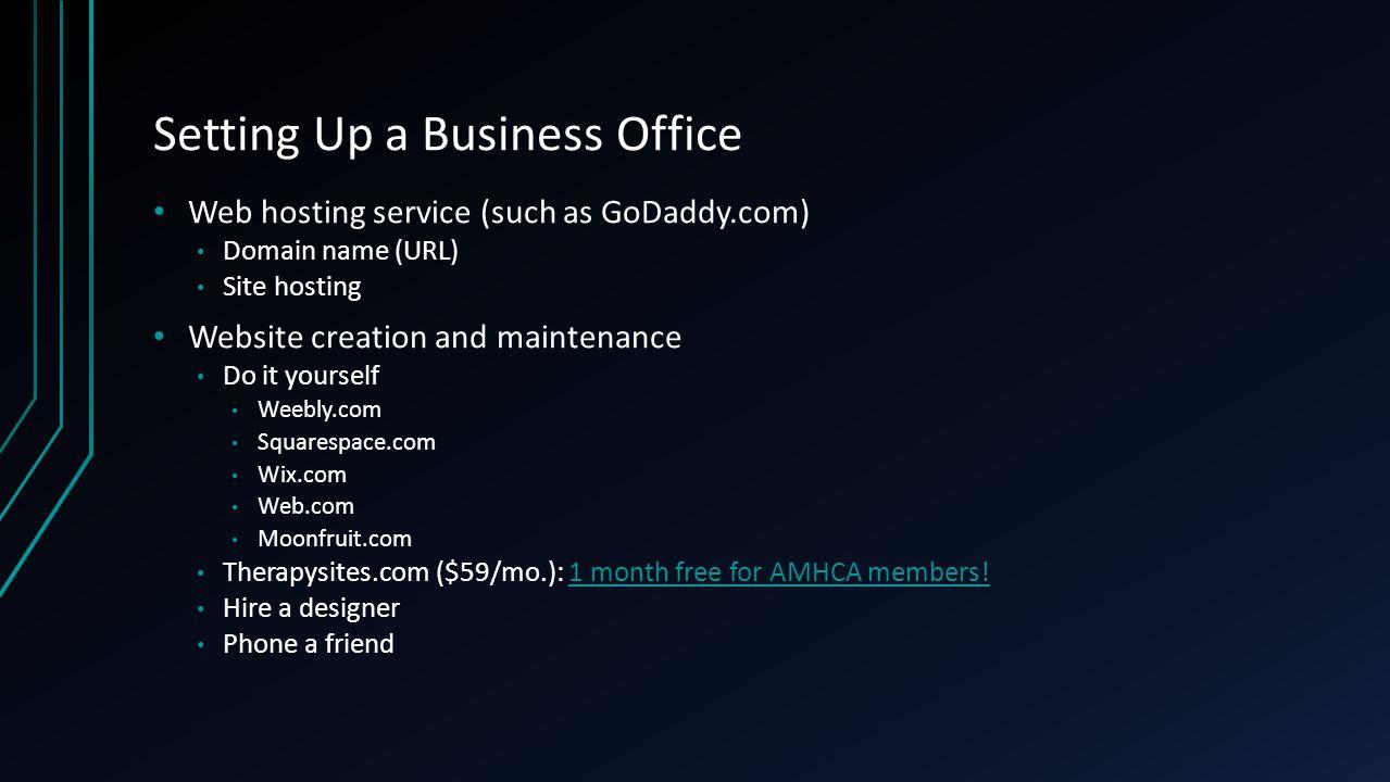 Setting Up a Business Office Web hosting service (such as GoDaddy.com) Domain name (URL) Site hosting Website creation and maintenance Do it yourself Weebly.com Squarespace.com Wix.com Web.com Moonfruit.com Therapysites.com ($59/mo.): 1 month free for AMHCA members!1 month free for AMHCA members.