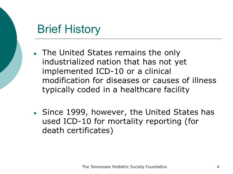 Brief History ● The United States remains the only industrialized nation that has not yet implemented ICD-10 or a clinical modification for diseases or causes of illness typically coded in a healthcare facility ● Since 1999, however, the United States has used ICD-10 for mortality reporting (for death certificates) The Tennessee Pediatric Society Foundation4