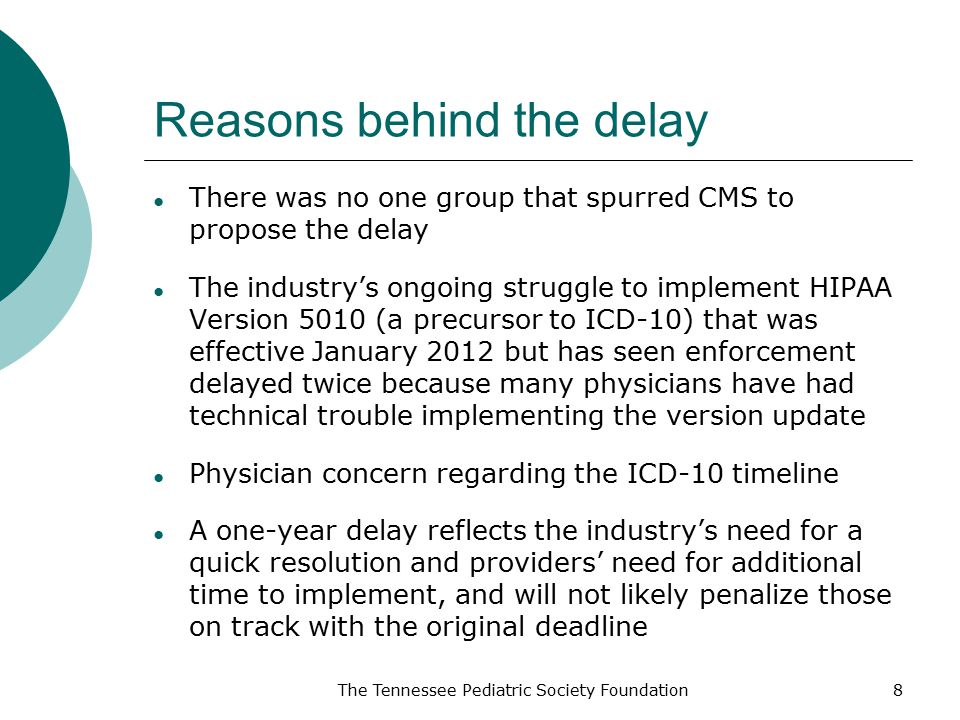 Reasons behind the delay ● There was no one group that spurred CMS to propose the delay ● The industry's ongoing struggle to implement HIPAA Version 5010 (a precursor to ICD-10) that was effective January 2012 but has seen enforcement delayed twice because many physicians have had technical trouble implementing the version update ● Physician concern regarding the ICD-10 timeline ● A one-year delay reflects the industry's need for a quick resolution and providers' need for additional time to implement, and will not likely penalize those on track with the original deadline The Tennessee Pediatric Society Foundation8