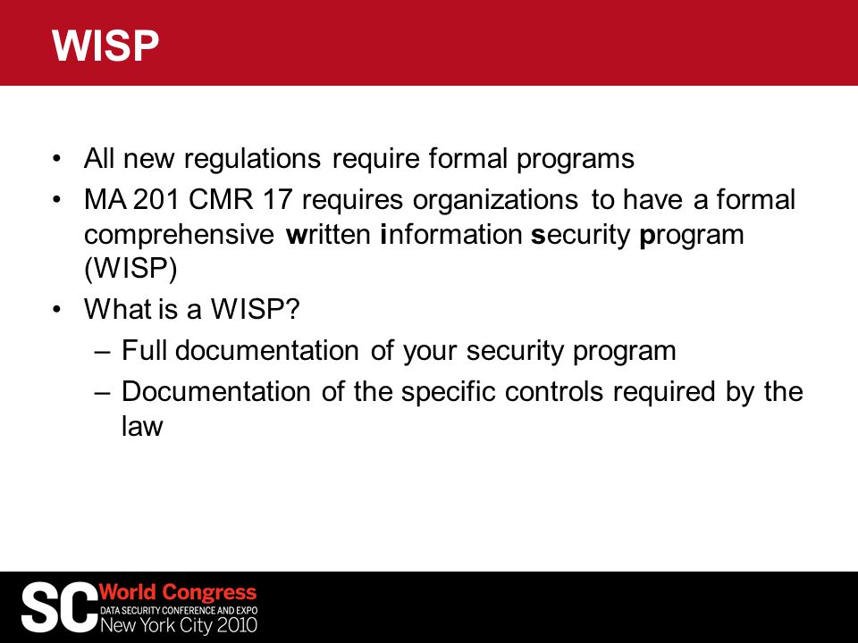 WISP All new regulations require formal programs MA 201 CMR 17 requires organizations to have a formal comprehensive written information security prog