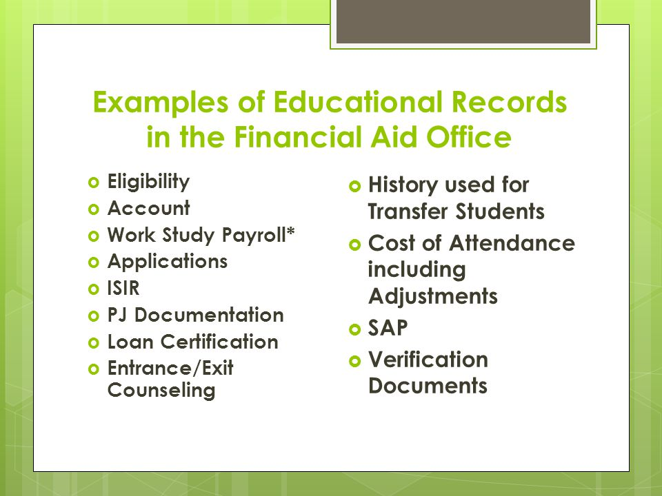 Examples of Educational Records in the Financial Aid Office  Eligibility  Account  Work Study Payroll*  Applications  ISIR  PJ Documentation  Loan Certification  Entrance/Exit Counseling  History used for Transfer Students  Cost of Attendance including Adjustments  SAP  Verification Documents