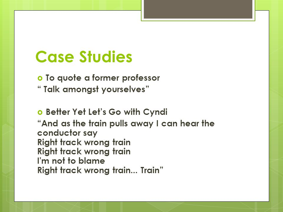 Case Studies  To quote a former professor Talk amongst yourselves  Better Yet Let's Go with Cyndi And as the train pulls away I can hear the conductor say Right track wrong train Right track wrong train I m not to blame Right track wrong train...