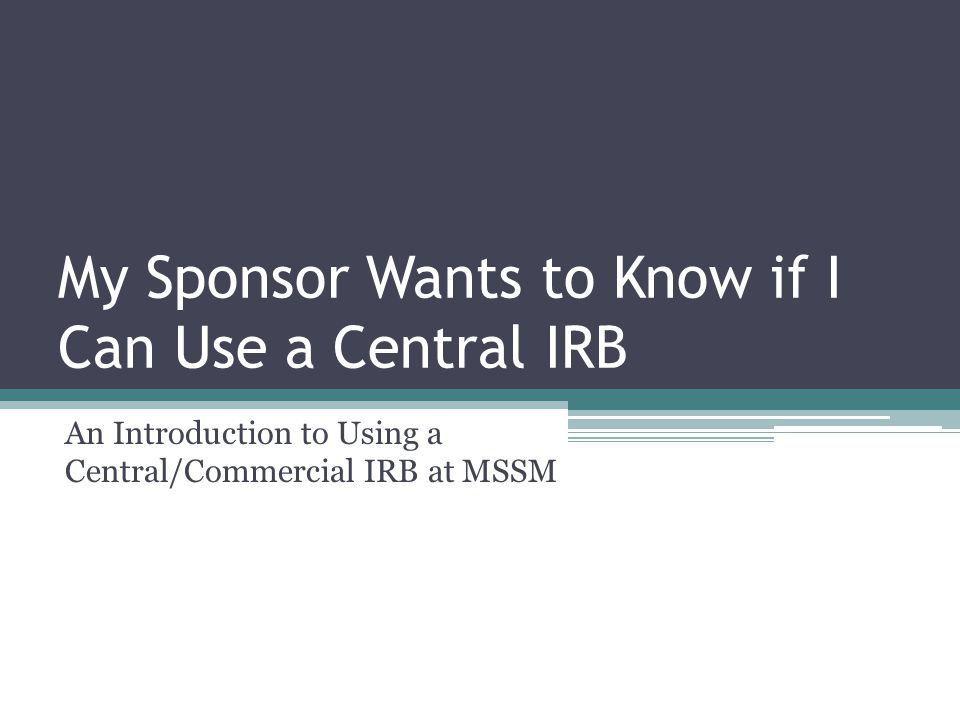 My Sponsor Wants to Know if I Can Use a Central IRB An Introduction to Using a Central/Commercial IRB at MSSM
