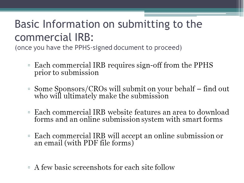 Basic Information on submitting to the commercial IRB: (once you have the PPHS-signed document to proceed) ▫Each commercial IRB requires sign-off from