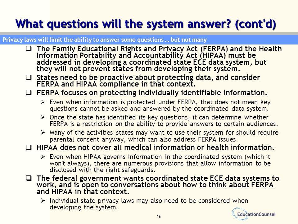 16  The Family Educational Rights and Privacy Act (FERPA) and the Health Information Portability and Accountability Act (HIPAA) must be addressed in developing a coordinated state ECE data system, but they will not prevent states from developing their system.