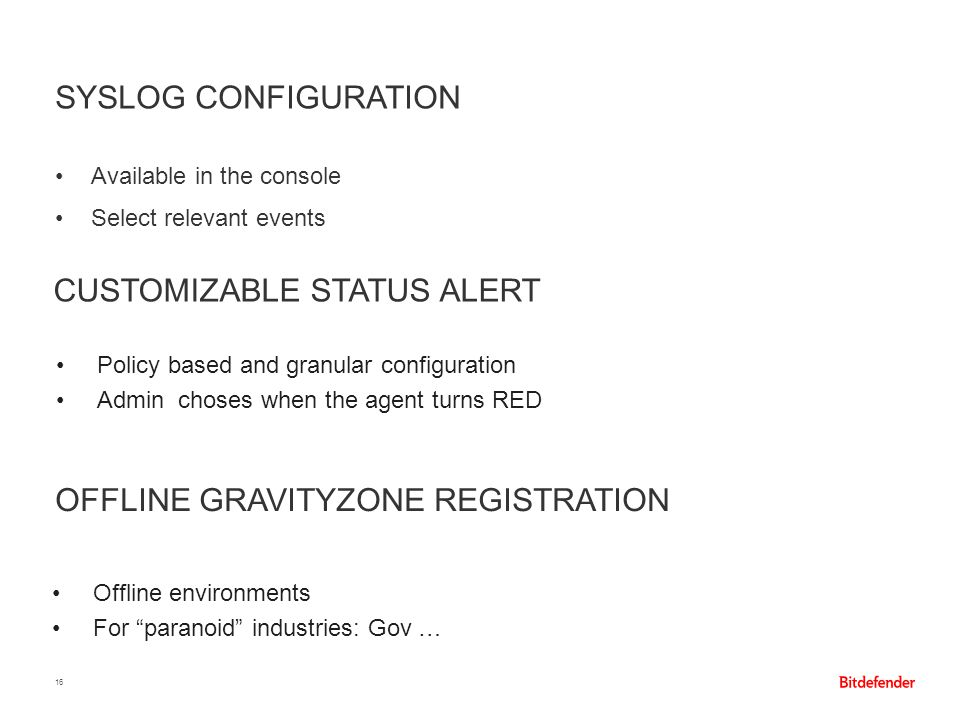 SYSLOG CONFIGURATION 16 Available in the console Select relevant events CUSTOMIZABLE STATUS ALERT OFFLINE GRAVITYZONE REGISTRATION Policy based and gr
