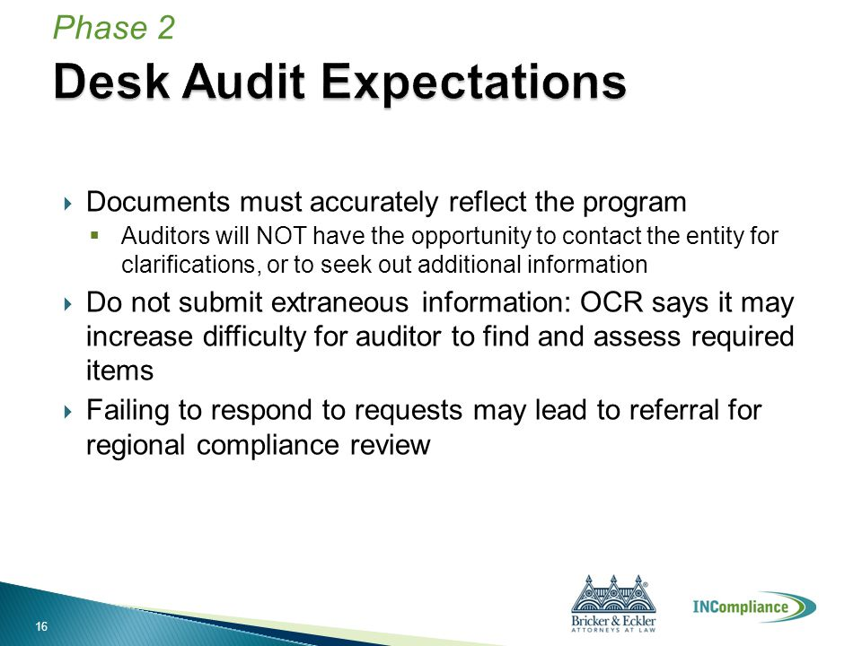  Documents must accurately reflect the program  Auditors will NOT have the opportunity to contact the entity for clarifications, or to seek out additional information  Do not submit extraneous information: OCR says it may increase difficulty for auditor to find and assess required items  Failing to respond to requests may lead to referral for regional compliance review Phase 2 16