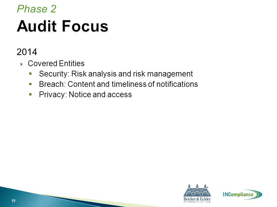 2014  Covered Entities  Security: Risk analysis and risk management  Breach: Content and timeliness of notifications  Privacy: Notice and access Phase 2 19