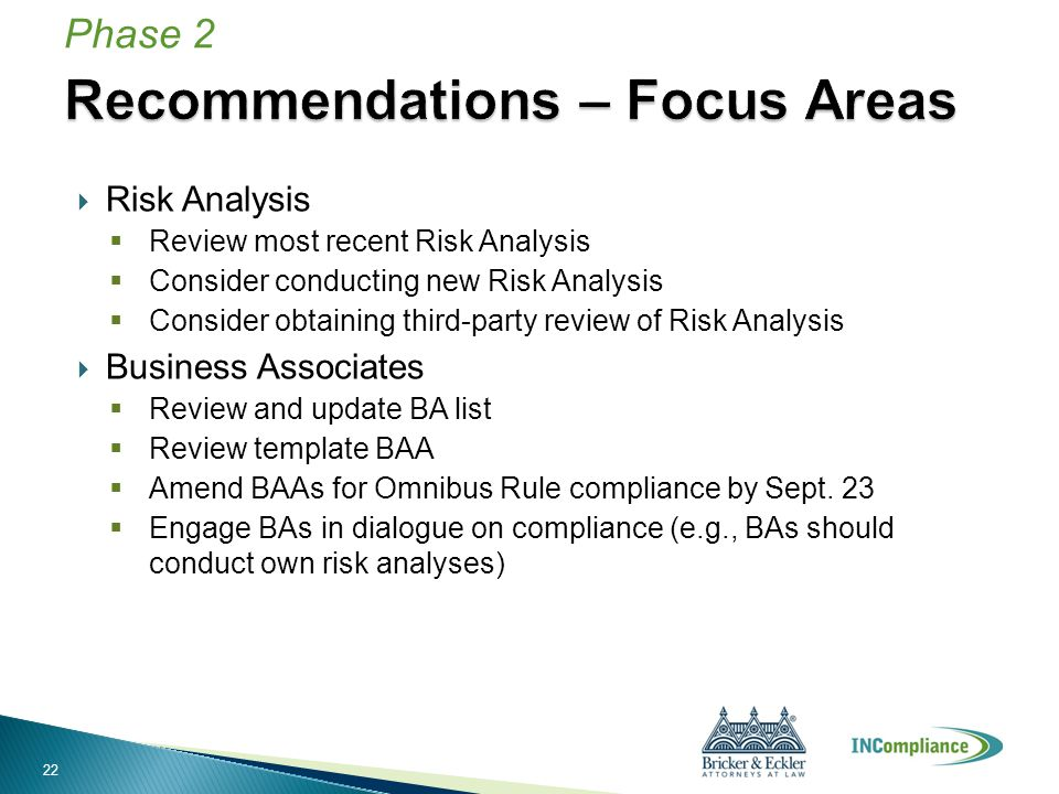  Risk Analysis  Review most recent Risk Analysis  Consider conducting new Risk Analysis  Consider obtaining third-party review of Risk Analysis  Business Associates  Review and update BA list  Review template BAA  Amend BAAs for Omnibus Rule compliance by Sept.