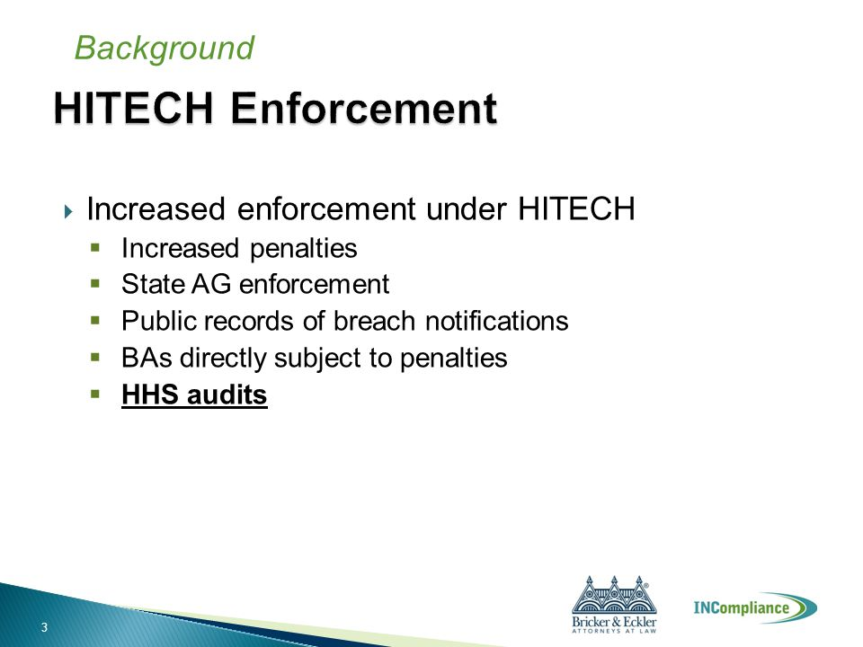  Increased enforcement under HITECH  Increased penalties  State AG enforcement  Public records of breach notifications  BAs directly subject to penalties  HHS audits Background 3