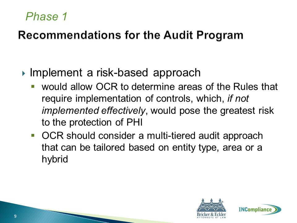  Implement a risk-based approach  would allow OCR to determine areas of the Rules that require implementation of controls, which, if not implemented effectively, would pose the greatest risk to the protection of PHI  OCR should consider a multi-tiered audit approach that can be tailored based on entity type, area or a hybrid Phase 1 9