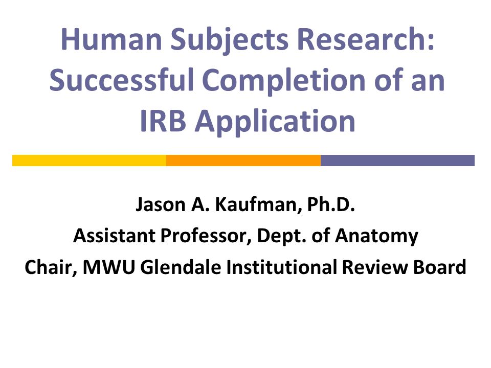 Human Subjects Research: Successful Completion of an IRB Application Jason A.